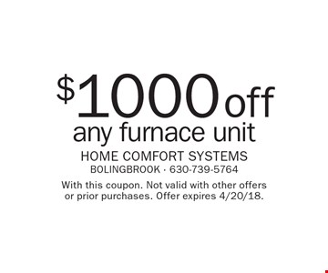 $1000 off any furnace unit. With this coupon. Not valid with other offers or prior purchases. Offer expires 4/20/18.