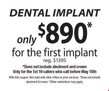 Only $890* dental implant, for the first implant. Reg. $1395 *Does not include abutment and crown. Only for the 1st 19 callers who call before May 15th. With this coupon. Not valid with other offers or prior services. *Does not include abutment & crown. *Other restrictions may apply.