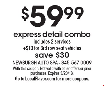 $59.99 express detail combo includes 2 services +$10 for 3rd row seat vehicles save $30. With this coupon. Not valid with other offers or prior purchases. Expires 3/23/18.Go to LocalFlavor.com for more coupons.