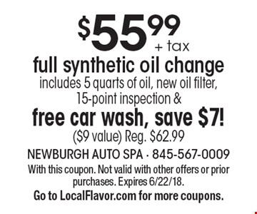 $55.99 + tax full synthetic oil change includes 5 quarts of oil, new oil filter, 15-point inspection & free car wash, save $7! ($9 value) Reg. $62.99. With this coupon. Not valid with other offers or prior purchases. Expires 6/22/18.Go to LocalFlavor.com for more coupons.