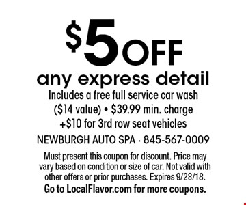 $5 Off any express detail. Includes a free full service car wash ($14 value). $39.99 min. charge +$10 for 3rd row seat vehicles. Must present this coupon for discount. Price may vary based on condition or size of car. Not valid with other offers or prior purchases. Expires 9/28/18. Go to LocalFlavor.com for more coupons.