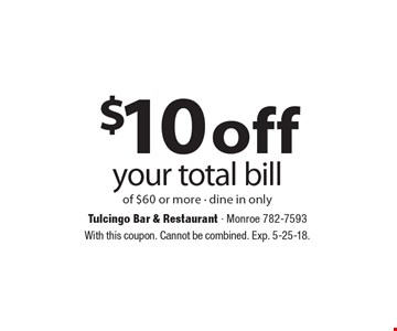 $10 off your total bill of $60 or more - dine in only. With this coupon. Cannot be combined. Exp. 5-25-18.