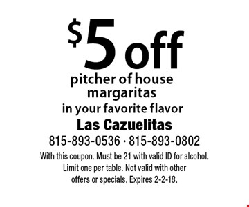 $5 off pitcher of house margaritas in your favorite flavor. With this coupon. Must be 21 with valid ID for alcohol. Limit one per table. Not valid with other offers or specials. Expires 2-2-18.