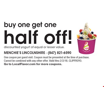 Buy one get one half off! Discounted yogurt of equal or lesser value. One coupon per guest visit. Coupon must be presented at the time of purchase. Cannot be combined with any other offer. Valid thru 2/2/18. CLIPFROYO. Go to LocalFlavor.com for more coupons.