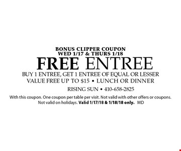 BONUS CLIPPER COUPON WEd 1/17 & Thurs 1/18 FREE Entree buy 1 entree, get 1 entree of equal or lesser value free up to $15 - lunch or dinner. With this coupon. One coupon per table per visit. Not valid with other offers or coupons. Not valid on holidays. Valid 1/17/18 & 1/18/18 only. md