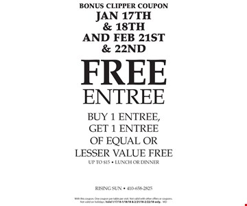 Bonus CLipper coupon Jan 17th & 18th and Feb 21st & 22nd FREE Entree buy 1 entree, get 1 entree of equal or lesser value free up to $15 - lunch or dinner. With this coupon. One coupon per table per visit. Not valid with other offers or coupons.Not valid on holidays. Valid 1/17/18-1/18/18 & 2/21/18-2/22/18 only. md