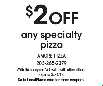 $2 OFF any specialty pizza. With this coupon. Not valid with other offers. Expires 3/31/18. Go to LocalFlavor.com for more coupons.