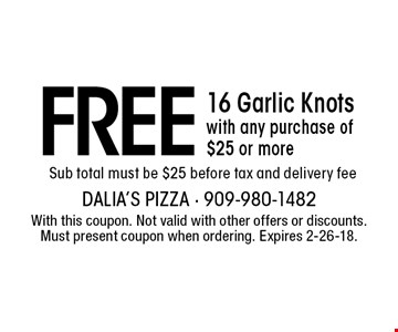 FREE 16 Garlic Knots with any purchase of $25 or more. Sub total must be $25 before tax and delivery fee. With this coupon. Not valid with other offers or discounts. Must present coupon when ordering. Expires 2-26-18.