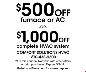 $1,000 Off complete HVAC system OR $500 Off furnace or AC. With this coupon. Not valid with other offers or prior purchases. Expires 5/1/18. Go to LocalFlavor.com for more coupons.
