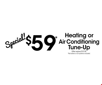 Special! $59* Heating or Air Conditioning Tune-Up. Offer expires 5/1/18. *No boilers or oil systems included.