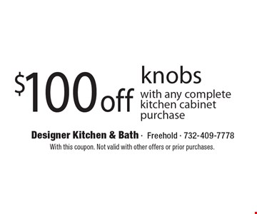 $100 off knobs. With any complete kitchen cabinet purchase. With this coupon. Not valid with other offers or prior purchases.