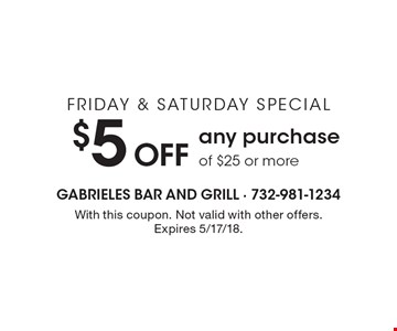 FRIDAY & SATURDAY SPECIAL $5 Off any purchase of $25 or more. With this coupon. Not valid with other offers. Expires 5/17/18.