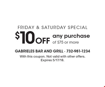 FRIDAY & SATURDAY SPECIAL $10 Off any purchase of $75 or more. With this coupon. Not valid with other offers. Expires 5/17/18.