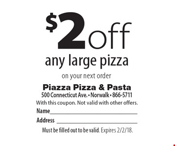 $2off any large pizza on your next order. With this coupon. Not valid with other offers. Must be filled out to be valid. Expires 2/2/18.