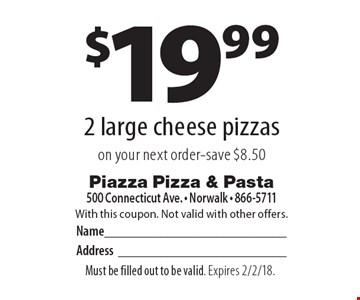 $19.99 - 2 large cheese pizzas on your next order. Save $8.50. With this coupon. Not valid with other offers. Must be filled out to be valid. Expires 2/2/18.