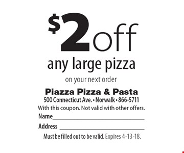 $2 off any large pizza on your next order. With this coupon. Not valid with other offers. Must be filled out to be valid. Expires 4-13-18.