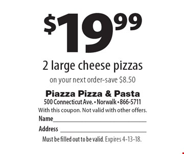 $19.99 2 large cheese pizzas on your next order-save $8.50. With this coupon. Not valid with other offers. Must be filled out to be valid. Expires 4-13-18.