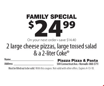 Family Special $24.99 2 large cheese pizzas, large tossed salad & a 2-liter Coke On your next order - save $14.40. Must be filled out to be valid. With this coupon. Not valid with other offers. Expires 4-13-18.