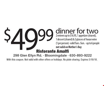 $49.99 dinner for two 2 entrees up to $16.95, 1 appetizer (shared), 1 dessert (shared) & 2 glasses of house wine (1 per person) - valid Tues.-Sun. -up to 6 people not valid on Mother's Day. With this coupon. Not valid with other offers or holidays. No plate sharing. Expires 5/18/18.