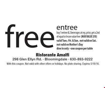 free entree buy 1 entree & 2 beverages at reg. price, get a 2nd of equal or lesser value free (MAX VALUE $10)valid Tues.-Fri. & Sun. not valid on Sat. not valid on Mother's Day dine in only- one coupon per table. With this coupon. Not valid with other offers or holidays. No plate sharing. Expires 5/18/18.