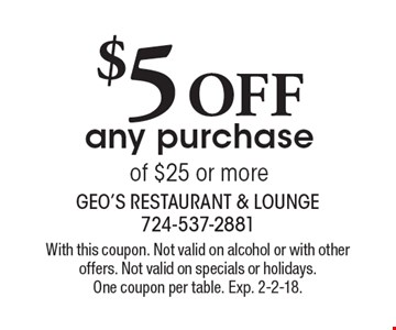 $5 OFF any purchase of $25 or more. With this coupon. Not valid on alcohol or with other offers. Not valid on specials or holidays. One coupon per table. Exp. 2-2-18.