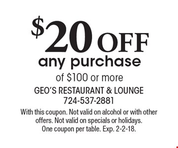 $20 OFF any purchase of $100 or more. With this coupon. Not valid on alcohol or with other offers. Not valid on specials or holidays. One coupon per table. Exp. 2-2-18.