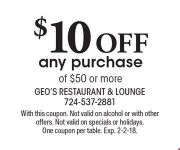 $10 OFF any purchase of $50 or more. With this coupon. Not valid on alcohol or with other offers. Not valid on specials or holidays. One coupon per table. Exp. 2-2-18.