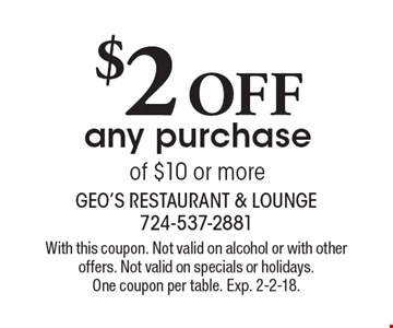 $2 OFF any purchase of $10 or more. With this coupon. Not valid on alcohol or with other offers. Not valid on specials or holidays. One coupon per table. Exp. 2-2-18.