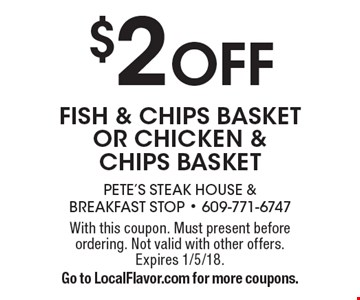 $2 OFF fish & chips BASKET OR CHICKEN & CHIPS BASKET. With this coupon. Must present before ordering. Not valid with other offers. Expires 1/5/18. Go to LocalFlavor.com for more coupons.