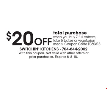 $20 OFF total purchase when you buy 7 full entrees, take & bakes or vegetarian meals. Coupon Code F060818. With this coupon. Not valid with other offers or prior purchases. Expires 6-8-18.