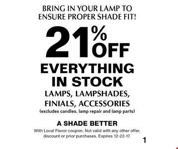 Bring In Your Lamp To Ensure Proper Shade Fit! 21% off everything in stock lamps, lampshades, finials, accessories (excludes candles, lamp repair and lamp parts). With Local Flavor coupon. Not valid with any other offer, discount or prior purchases. Expires 12-22-17.