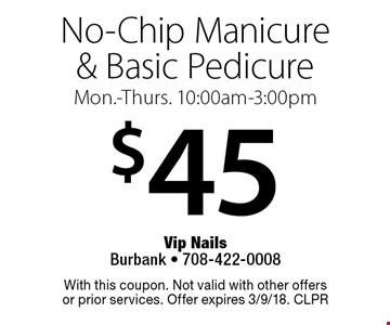 $45 No-Chip Manicure & Basic Pedicure. Mon.-Thurs. 10:00am-3:00pm. With this coupon. Not valid with other offers or prior services. Offer expires 3/9/18. CLPR