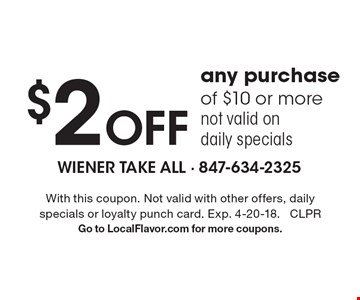 $2 off any purchase of $10 or more not valid on daily specials. With this coupon. Not valid with other offers, daily specials or loyalty punch card. Exp. 4-20-18. CLPR Go to LocalFlavor.com for more coupons.