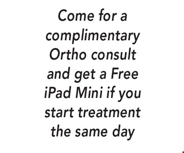 Come for a complimentary Ortho consult and get a Free iPad Mini if you start treatment the same day.