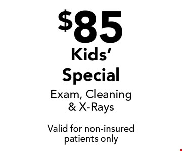 $85 Kids' Special Exam, Cleaning & X-Rays. Valid for non-insured patients only.
