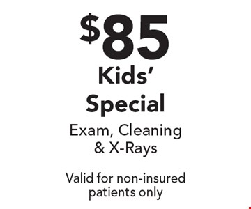 $85 Kids' Special - Exam, Cleaning & X-Rays. Valid for non-insured patients only.