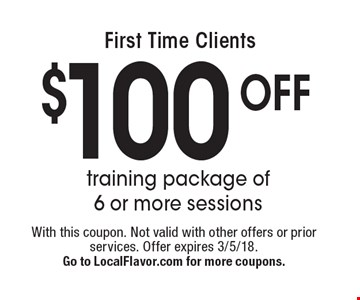 First Time Clients: $100 off training package of 6 or more sessions. With this coupon. Not valid with other offers or prior services. Offer expires 3/5/18. Go to LocalFlavor.com for more coupons.
