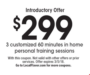 Introductory Offer: $299 3 customized 60 minutes in home personal training sessions. With this coupon. Not valid with other offers or prior services. Offer expires 3/5/18. Go to LocalFlavor.com for more coupons.