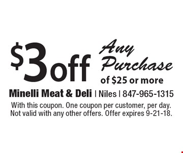 $3 off Any Purchase of $25 or more. With this coupon. One coupon per customer, per day. Not valid with any other offers. Offer expires 9-21-18.