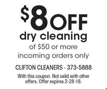 $8 Off dry cleaning of $50 or more. Incoming orders only. With this coupon. Not valid with other offers. Offer expires 2-28-18.