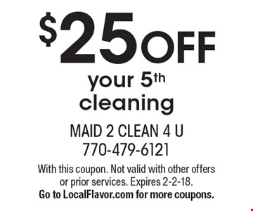 $25 OFF your 5th cleaning. With this coupon. Not valid with other offers or prior services. Expires 2-2-18. Go to LocalFlavor.com for more coupons.