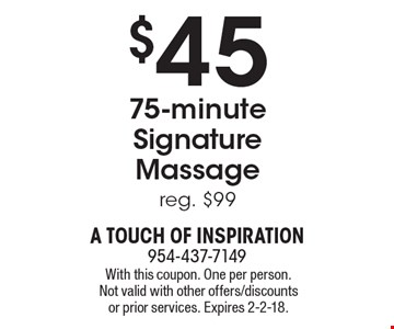 $45 - 75-minute Signature Massage. Reg. $99. With this coupon. One per person. Not valid with other offers/discounts or prior services. Expires 2-2-18.