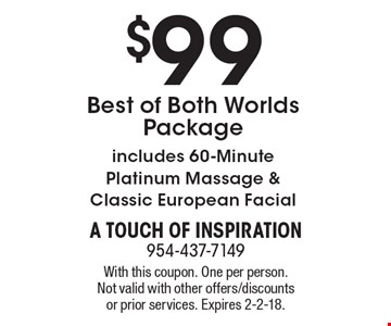 $99 Best of Both Worlds Package. Includes 60-Minute Platinum Massage & Classic European Facial. With this coupon. One per person. Not valid with other offers/discounts or prior services. Expires 2-2-18.