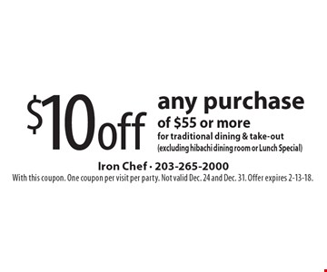 $10off any purchase of $55 or more for traditional dining & take-out (excluding hibachi dining room or Lunch Special). With this coupon. One coupon per visit per party. Not valid Dec. 24 and Dec. 31. Offer expires 2-13-18.