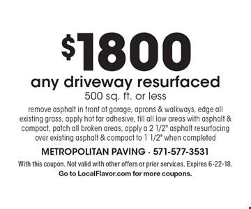 $1800 any driveway resurfaced 500 sq. ft. or less remove asphalt in front of garage, aprons & walkways, edge all existing grass, apply hot tar adhesive, fill all low areas with asphalt & compact, patch all broken areas, apply a 2 1/2