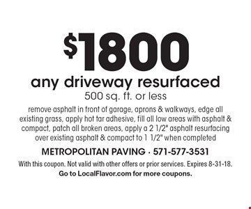 $1800 any driveway resurfaced 500 sq. ft. or less. Remove asphalt in front of garage, aprons & walkways, edge all existing grass, apply hot tar adhesive, fill all low areas with asphalt & compact, patch all broken areas, apply a 2 1/2