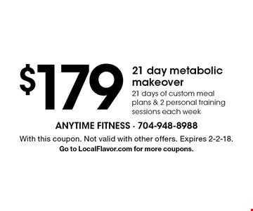 $179 21 day metabolic makeover. 21 days of custom meal plans & 2 personal training sessions each week. With this coupon. Not valid with other offers. Expires 2-2-18. Go to LocalFlavor.com for more coupons.