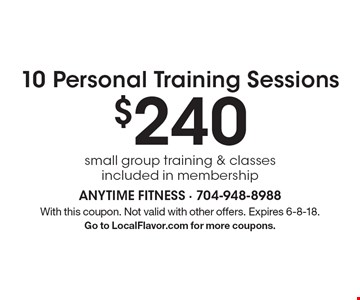 10 Personal Training Sessions $240 small group training & classes included in membership. With this coupon. Not valid with other offers. Expires 6-8-18. Go to LocalFlavor.com for more coupons.