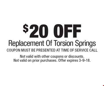 $20 OFF Replacement Of Torsion Springs COUPON MUST BE PRESENTED AT TIME OF SERVICE CALL. Not valid with other coupons or discounts. Not valid on prior purchases. Offer expires 3-9-18.