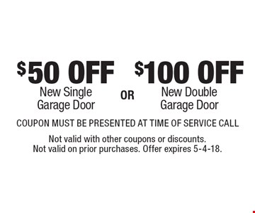$50 off new single garage door OR $100 off new double garage door. COUPON MUST BE PRESENTED AT TIME OF SERVICE CALL. Not valid with other coupons or discounts. Not valid on prior purchases. Offer expires 5-4-18.